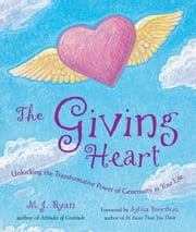The Giving Heart: Unlocking the Transformative Power of Generosity in Your Life ebook by M. J. Ryan
