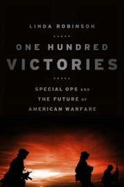 One Hundred Victories - Special Ops and the Future of American Warfare ebook by Linda Robinson