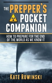 The Prepper's Pocket Companion - How to Prepare for the End of the World as We Know It ebook by Kate Rowinski