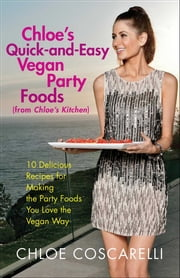 Chloe's Quick-and-Easy Vegan Party Foods (from Chloe's Kitchen) - 10 Delicious Recipes for Making the Party Foods You Love the Vegan Way ebook by Chloe Coscarelli