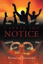 I Serve You Notice ebook by Patricia Tidmore