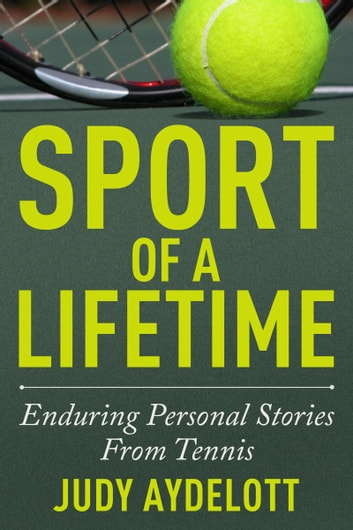 Sport of a Lifetime - Enduring Personal Stories From Tennis eBook by Judy Aydelott