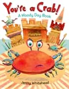 You're a Crab! - A Moody Day Book ebook by Jenny Whitehead, Jenny Whitehead