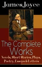 The Complete Works of James Joyce: Novels, Short Stories, Plays, Poetry, Essays & Letters - Ulysses, A Portrait of the Artist as a Young Man, Finnegan's Wake, Dubliners, The Cat and the Devil, Exiles, Chamber Music, Pomes Penyeach, Stephen Hero, Giacomo Joyce, Critical Writings & more ebook by James Joyce