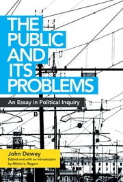 The Public and Its Problems - An Essay in Political Inquiry ebook by John Dewey, Melvin L. Rogers, Melvin L. Rogers