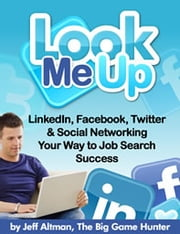 Look Me Up - LinkedIn, Facebook, Twitter & Social Networking Yourself to Job Search Success ebook by Jeff Altman
