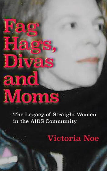 Fag Hags, Divas and Moms: The Legacy of Straight Women in the AIDS Community ebook by Victoria Noe