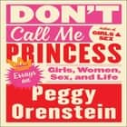 Don't Call Me Princess - Essays on Girls, Women, Sex, and Life audiobook by Peggy Orenstein