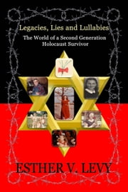 Legacies, Lies and Lullabies - The World of a Second Generation Holocaust Survivor ebook by Esther V. Levy