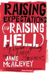 Raising Expectations (and Raising Hell) - My Decade Fighting for the Labor Movement ebook by Jane Mcalevey,Bob Ostertag