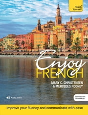 Enjoy French Intermediate to Upper Intermediate Course - Improve your fluency and communicate with ease ebook by Mary C. Christensen, Mercedes Rooney