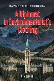 A Diplomat in Environmentalist's Clothing - A Memoir ebook by Raymond M. Robinson