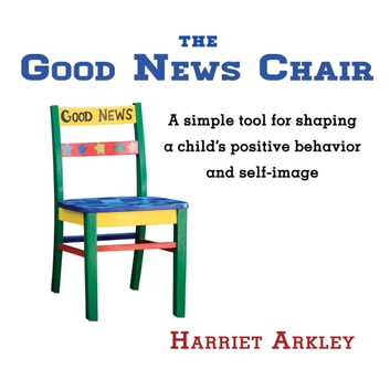 The Good News Chair - A simple tool for shaping a child's positive behavior and self-image eBook by Harriet Arkley