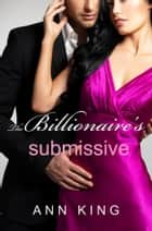 The Billionaire's Submissive (Parts 1-3) ebook by Ann King