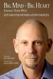 Big Mind Big Heart: Finding Your Way ebook by Merzel, Dennis Genpo