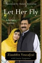 Let Her Fly - A Father's Journey ebook by Ziauddin Yousafzai, Louise Carpenter, Malala Yousafzai