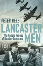 Lancaster Men - The Aussie heroes of Bomber Command ebook by Peter Rees