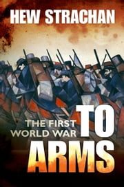 The First World War - Volume I: To Arms ebook by Hew Strachan