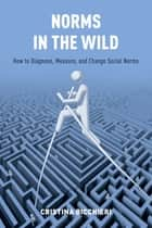 Norms in the Wild - How to Diagnose, Measure, and Change Social Norms ebook by Cristina Bicchieri