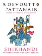 Shikhandi - and Other Tales They Don't Tell You ebook by Devdutt Pattanaik