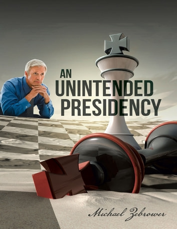 An Unintended Presidency ebook by Michael Zebrower