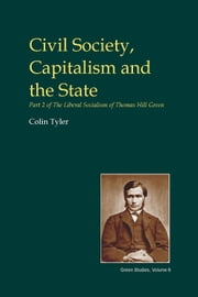 Civil Society, Capitalism and the State - Part 2 of the Liberal Socialism of Thomas Hill Green ebook by Colin Tyler