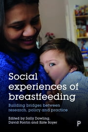 Social Experiences of Breastfeeding - Building Bridges between Research, Policy and Practice ebook by Sally Dowling, David Pontin, Kate Boyer