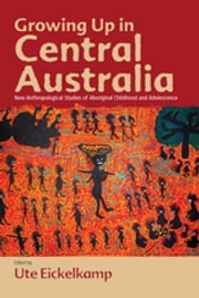 Growing Up in Central Australia - New Anthropological Studies of Aboriginal Childhood and Adolescence ebook by Ute Eickelkamp