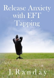 Release Anxiety with EFT Tapping ebook by J. Randay