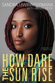 How Dare the Sun Rise - Memoirs of a War Child ebook by Sandra Uwiringiyimana, Abigail Pesta
