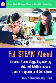 Full STEAM Ahead: Science, Technology, Engineering, Art, and Mathematics in Library Programs and Collections ebook by Cherie  P. Pandora, Kathy Fredrick