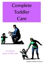 Complete Toddler Care ebook by Roxi Black