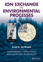Ion Exchange in Environmental Processes - Fundamentals, Applications and Sustainable Technology ebook by Arup K. SenGupta