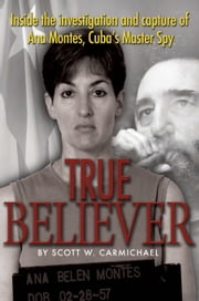 True Believer - Inside the Investigation and Capture of Ana Montes, Cuba's Master Spy ebook by Scott   Carmichael