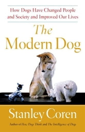 The Modern Dog - A Joyful Exploration of How We Live with Dogs Today ebook by Stanley Coren