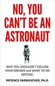 No, You Can't be an Astronaut ebook by Dr. Patience Fairweather