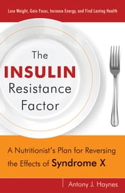 The Insulin Resistance Factor: A Nutritionist's Plan for Reversing the Effects of Syndrome X ebook by Haynes, Antony J.
