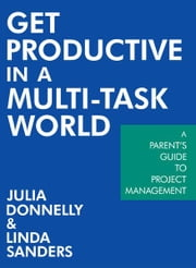 Get Productive in a Multi-task World - A Parent's Guide to Project Management ebook by Julia Donnelly; Linda Sanders