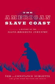 American Slave Coast - A History of the Slave-Breeding Industry ebook by Ned Sublette,Constance Sublette