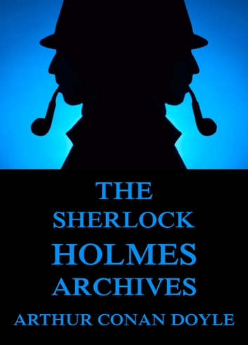 The Sherlock Holmes Archives Incl The Truth About Sherlock Holmes  The Sherlock Holmes Archives Incl The Truth About Sherlock Holmes Ebook  By Arthur