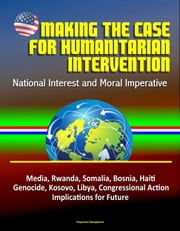 Making the Case for Humanitarian Intervention: National Interest and Moral Imperative - Media, Rwanda, Somalia, Bosnia, Haiti, Genocide, Kosovo, Libya, Congressional Action, Implications for Future ebook by Progressive Management