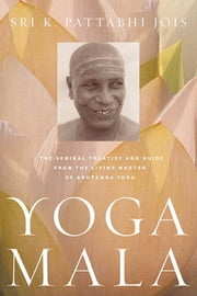 Yoga Mala - The Seminal Treatise and Guide from the Living Master of Ashtanga Yoga ebook by Sri K. Pattabhi Jois, R. Sharath