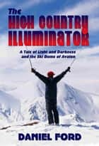 The High Country Illuminator: A Tale of Light and Darkness and the Ski Bums of Avalon ebook by Daniel Ford