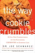 That's the Way the Cookie Crumbles - 62 All-New Commentaries on the Fascinating Chemistry of Everyday Life ebook by Joe Schwarcz