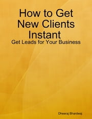 How to Get New Clients Instant : Get Leads for Your Business ebook by Dheeraj Bhardwaj