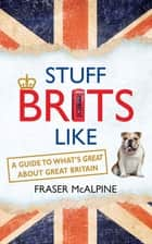 Stuff Brits Like - A Guide to What's Great about Great Britain ebook by