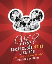 Why? Because We Still Like You - An Oral History of the Mickey Mouse Club(R) ebook by Jennifer Armstrong