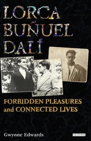 Lorca, Buñuel, Dalí - Forbidden Pleasures and Connected Lives ebook by Gwynne Edwards