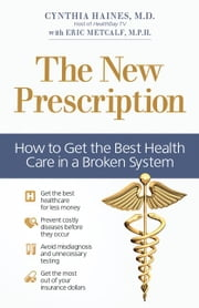 The New Prescription - How to Get the Best Health Care in a Broken System ebook by Cynthia Haines,Eric Metcalf
