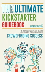 The Ultimate Kickstarter Guidebook: A Proven Formula For Crowdfunding Success ebook by Andrew Aversa